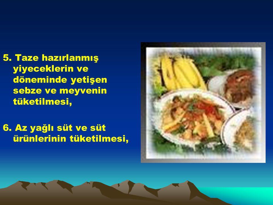 5. Taze hazırlanmış yiyeceklerin ve döneminde yetişen sebze ve meyvenin tüketilmesi, 6. Az yağlı süt ve süt ürünlerinin tüketilmesi,