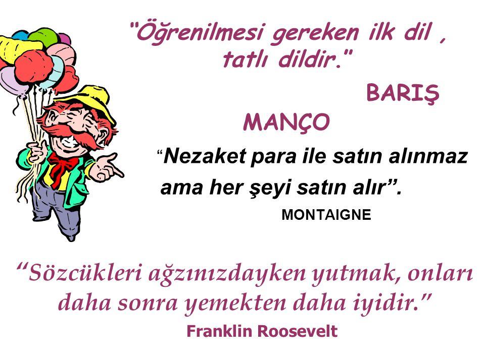 """""""Öğrenilmesi gereken ilk dil, tatlı dildir."""" BARIŞ MANÇO """" Nezaket para ile satın alınmaz ama her şeyi satın alır"""". MONTAIGNE """" Sözcükleri ağzınızdayk"""
