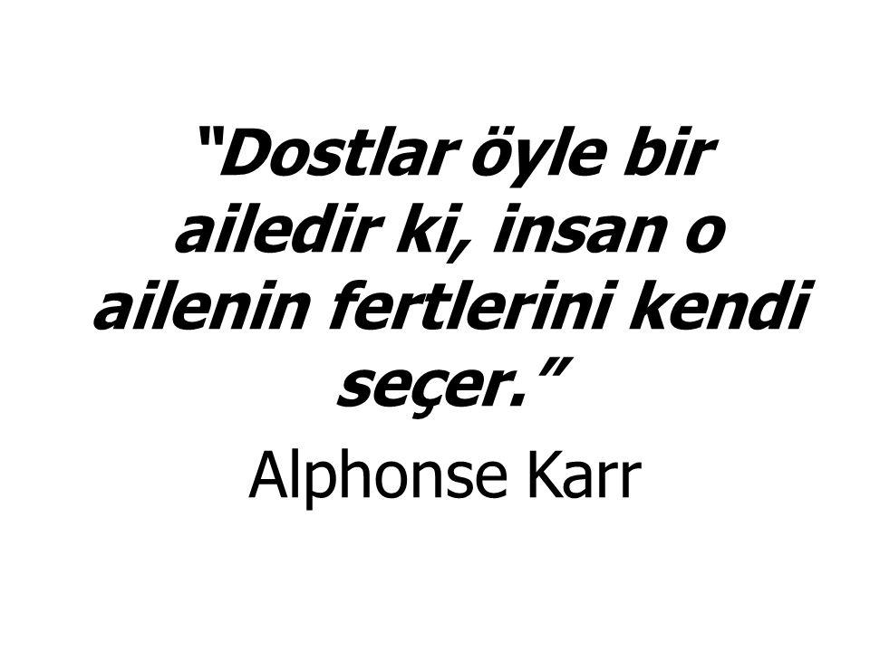 """""""Dostlar öyle bir ailedir ki, insan o ailenin fertlerini kendi seçer."""" Alphonse Karr"""