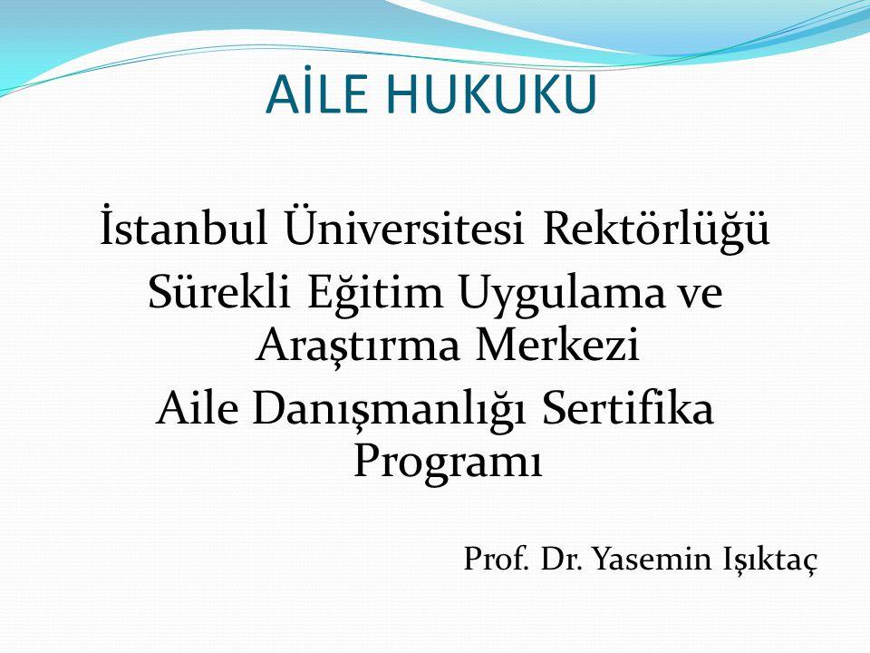 AİLE HUKUKU İstanbul Üniversitesi Rektörlüğü Sürekli Eğitim Uygulama ve Araştırma Merkezi Aile Danışmanlığı Sertifika Programı Prof. Dr. Yasemin Işıkt