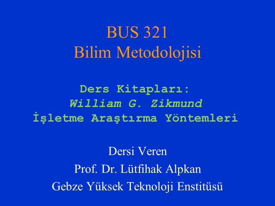 BUS 321 Bilim Metodolojisi Dersi Veren Prof. Dr. Lütfihak Alpkan Gebze Yüksek Teknoloji Enstitüsü Ders Kitapları: William G. Zikmund İşletme Araştırma