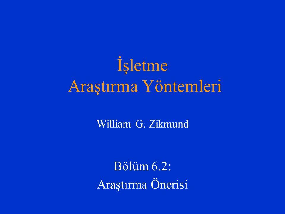 İşletme Araştırma Yöntemleri William G. Zikmund Bölüm 6.2: Araştırma Önerisi