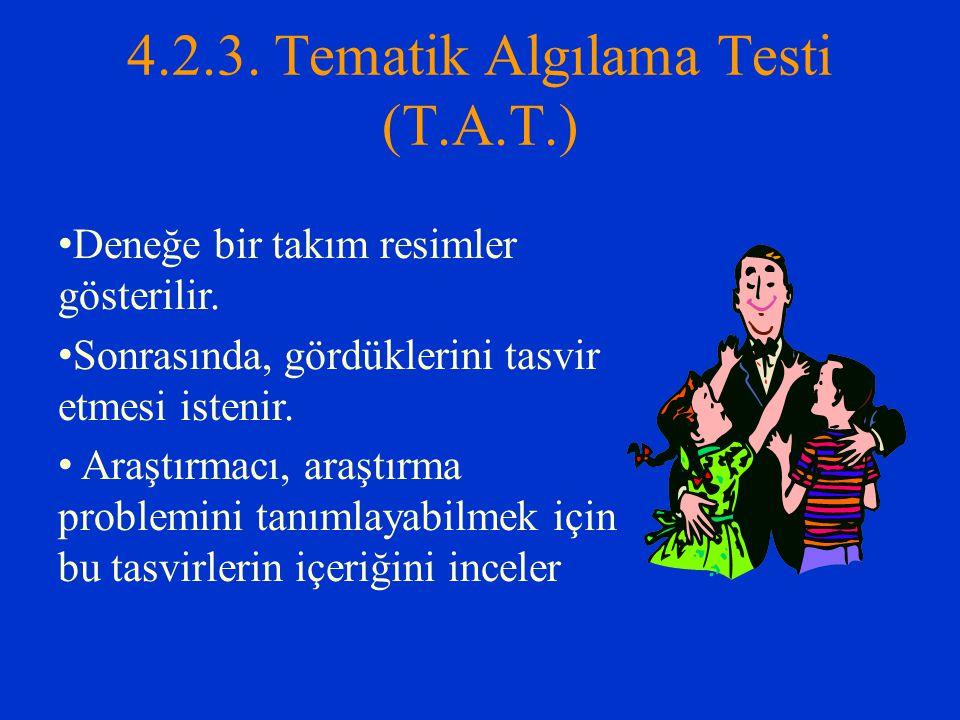 4.2.3. Tematik Algılama Testi (T.A.T.) Deneğe bir takım resimler gösterilir. Sonrasında, gördüklerini tasvir etmesi istenir. Araştırmacı, araştırma pr