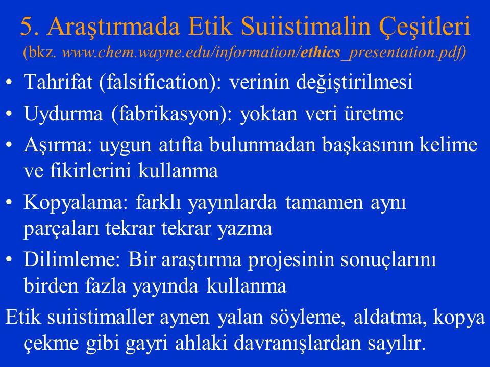 5. Araştırmada Etik Suiistimalin Çeşitleri (bkz. www.chem.wayne.edu/information/ethics_presentation.pdf) Tahrifat (falsification): verinin değiştirilm