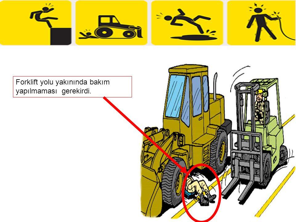 Forklift yolu yakınında bakım yapılmaması gerekirdi.