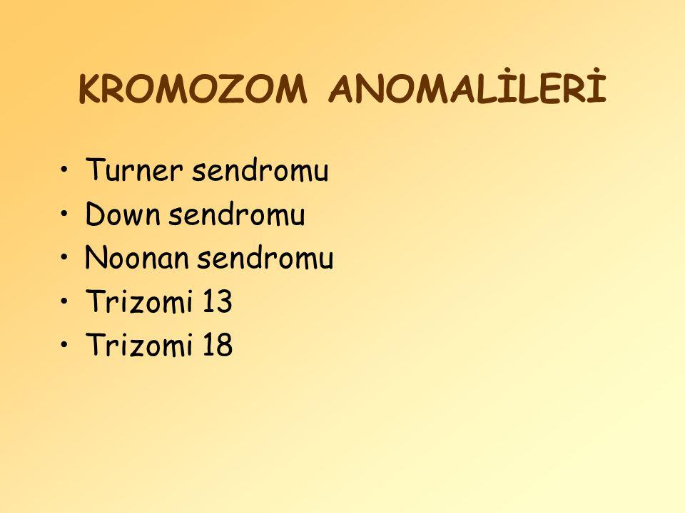 KROMOZOM ANOMALİLERİ Turner sendromu Down sendromu Noonan sendromu Trizomi 13 Trizomi 18