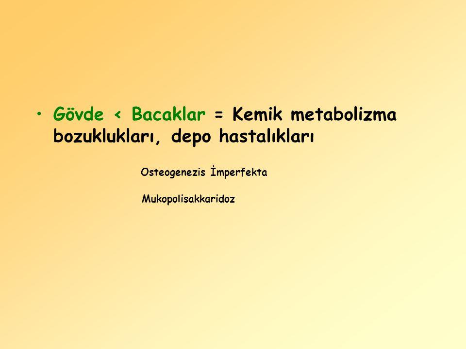 Gövde < Bacaklar = Kemik metabolizma bozuklukları, depo hastalıkları Osteogenezis İmperfekta Mukopolisakkaridoz
