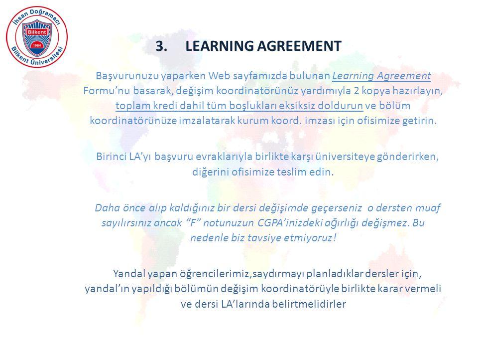 3.LEARNING AGREEMENT Başvurunuzu yaparken Web sayfamızda bulunan Learning Agreement Formu'nu basarak, değişim koordinatörünüz yardımıyla 2 kopya hazırlayın, toplam kredi dahil tüm boşlukları eksiksiz doldurun ve bölüm koordinatörünüze imzalatarak kurum koord.
