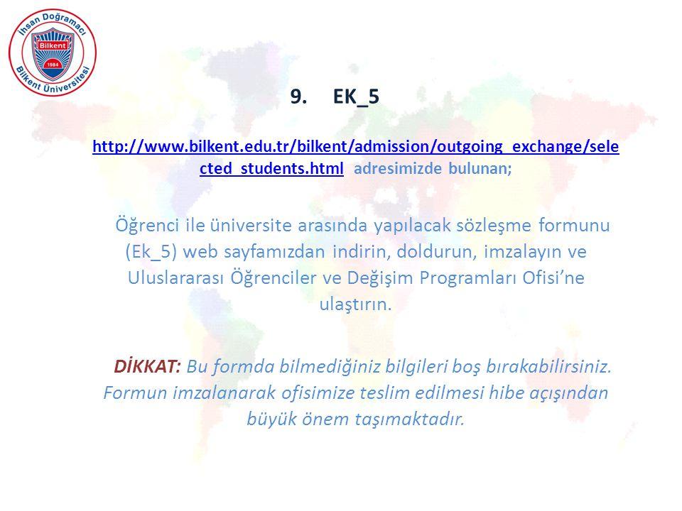 9.EK_5 http://www.bilkent.edu.tr/bilkent/admission/outgoing_exchange/sele cted_students.html adresimizde bulunan; http://www.bilkent.edu.tr/bilkent/admission/outgoing_exchange/sele cted_students.html Öğrenci ile üniversite arasında yapılacak sözleşme formunu (Ek_5) web sayfamızdan indirin, doldurun, imzalayın ve Uluslararası Öğrenciler ve Değişim Programları Ofisi'ne ulaştırın.