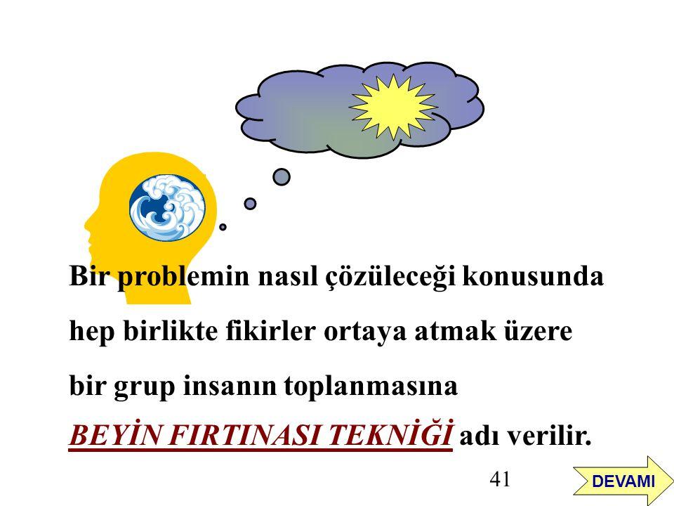 41 Bir problemin nasıl çözüleceği konusunda hep birlikte fikirler ortaya atmak üzere bir grup insanın toplanmasına BEYİN FIRTINASI TEKNİĞİ adı verilir.
