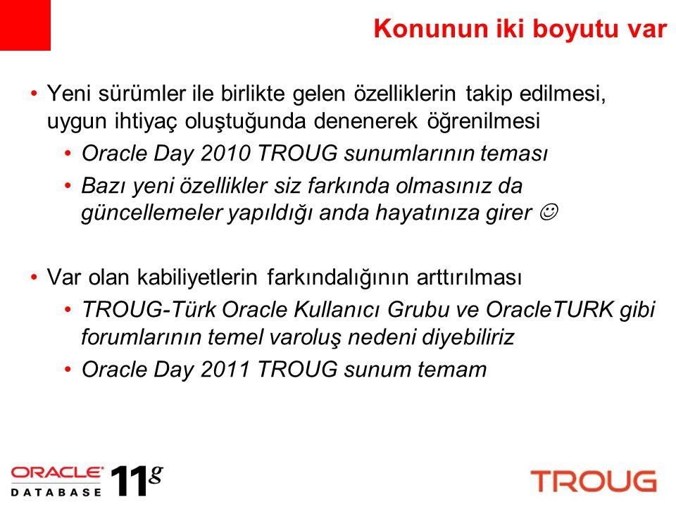 Konunun iki boyutu var Yeni sürümler ile birlikte gelen özelliklerin takip edilmesi, uygun ihtiyaç oluştuğunda denenerek öğrenilmesi Oracle Day 2010 T