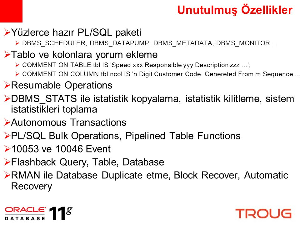 Unutulmuş Özellikler (devam)  Application Services, Code Instrumentation  DBMS_SERVICE, DBMS_APPLICATION_INFO, DBMS_SESSION..