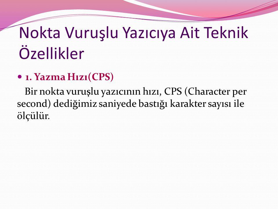 Nokta Vuruşlu Yazıcıya Ait Teknik Özellikler 1. Yazma Hızı(CPS) Bir nokta vuruşlu yazıcının hızı, CPS (Character per second) dediğimiz saniyede bastığ