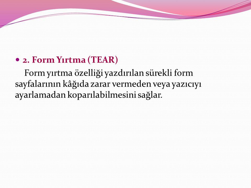2. Form Yırtma (TEAR) Form yırtma özelliği yazdırılan sürekli form sayfalarının kâğıda zarar vermeden veya yazıcıyı ayarlamadan koparılabilmesini sağl