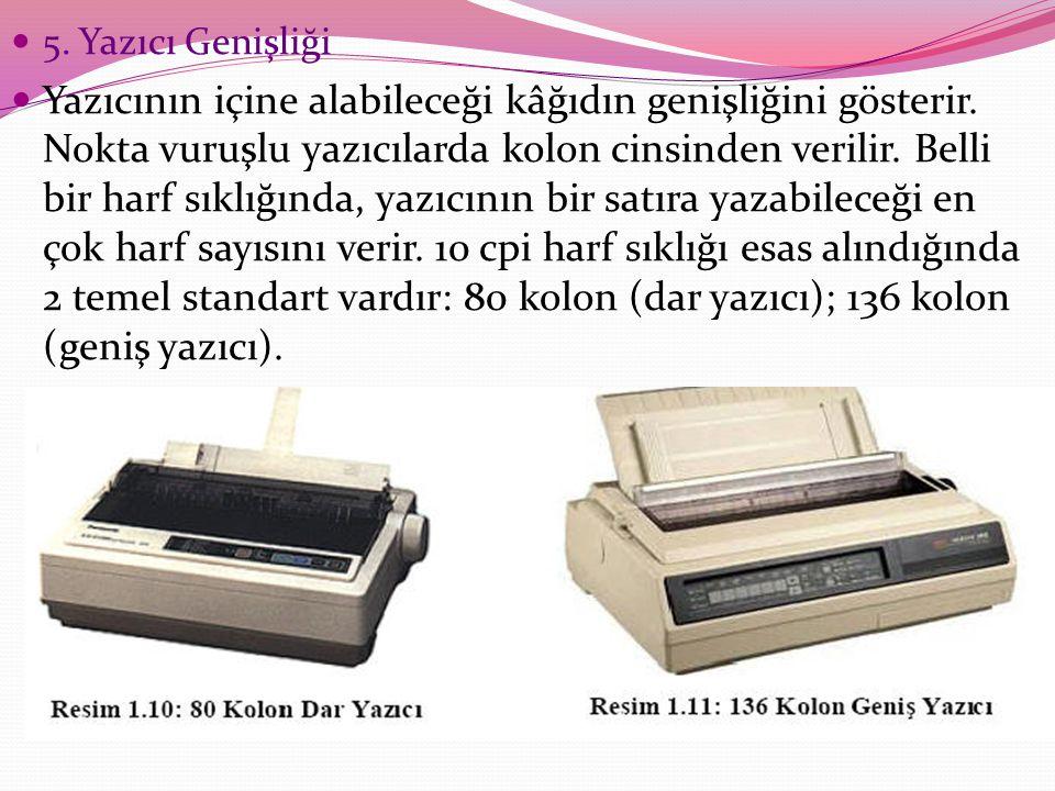 5. Yazıcı Genişliği Yazıcının içine alabileceği kâğıdın genişliğini gösterir. Nokta vuruşlu yazıcılarda kolon cinsinden verilir. Belli bir harf sıklığ