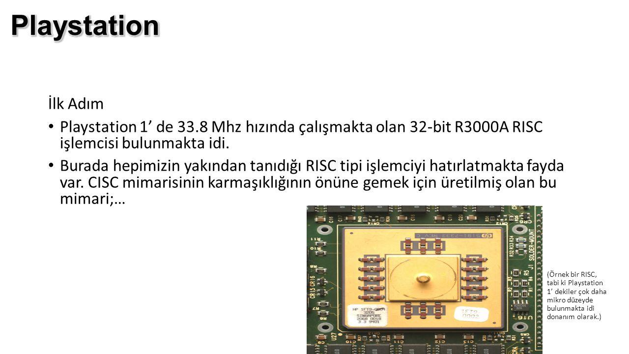İlk Adım Playstation 1' de 33.8 Mhz hızında çalışmakta olan 32-bit R3000A RISC işlemcisi bulunmakta idi. Burada hepimizin yakından tanıdığı RISC tipi