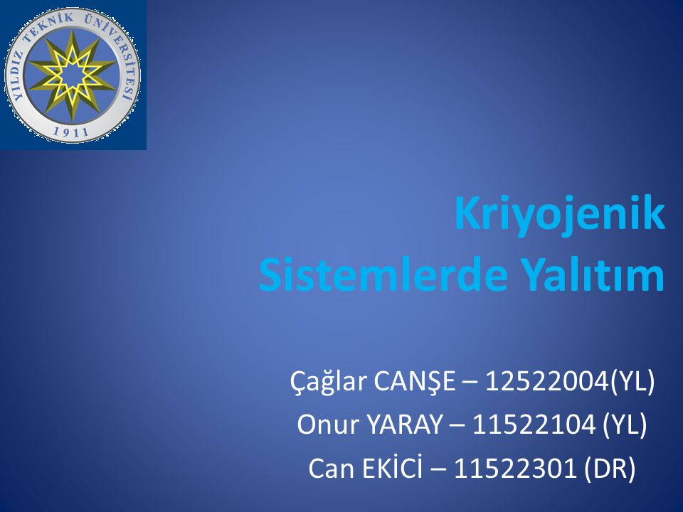 Kriyojenik Sistemlerde Yalıtım Çağlar CANŞE – 12522004(YL) Onur YARAY – 11522104 (YL) Can EKİCİ – 11522301 (DR)