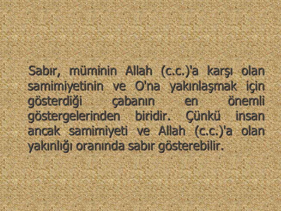. Sabır, müminin Allah (c.c.)'a karşı olan samimiyetinin ve O'na yakınlaşmak için gösterdiği çabanın en önemli göstergelerinden biridir. Çünkü insan a