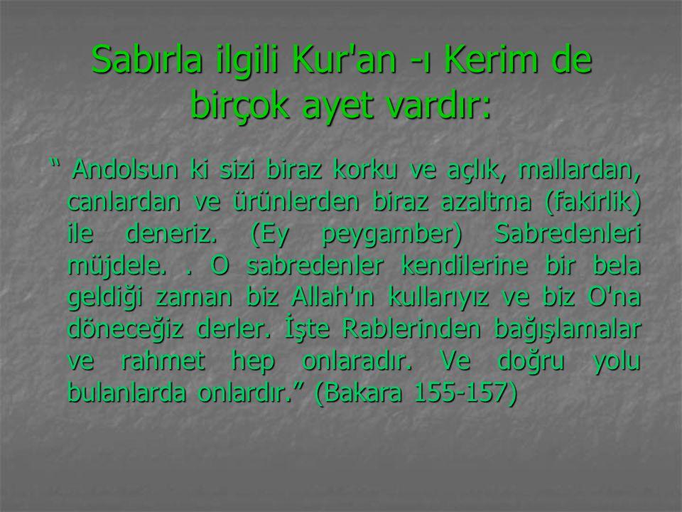 """Sabırla ilgili Kur'an -ı Kerim de birçok ayet vardır: """" Andolsun ki sizi biraz korku ve açlık, mallardan, canlardan ve ürünlerden biraz azaltma (fakir"""