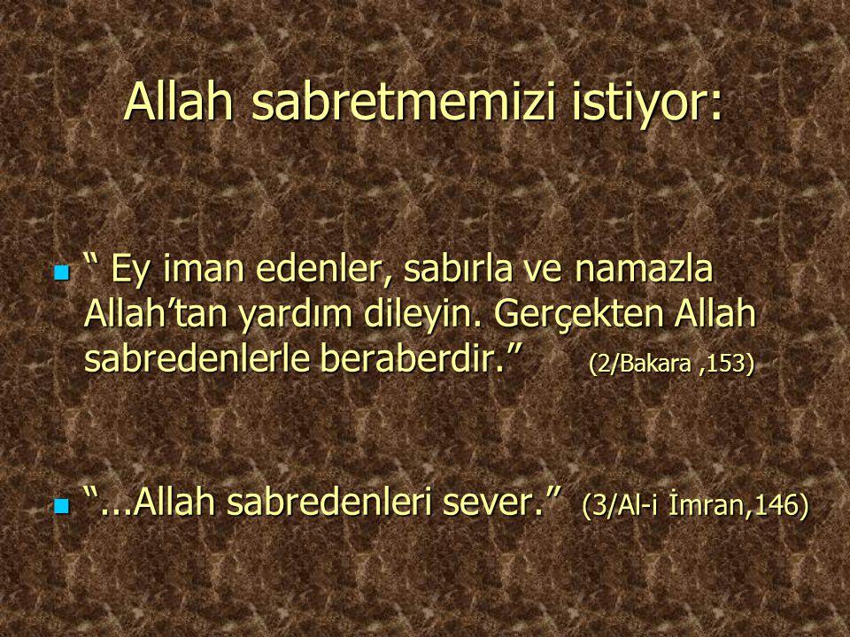 """Allah sabretmemizi istiyor: """" Ey iman edenler, sabırla ve namazla Allah'tan yardım dileyin. Gerçekten Allah sabredenlerle beraberdir."""" (2/Bakara,153)"""