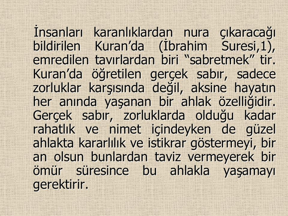 """. İnsanları karanlıklardan nura çıkaracağı bildirilen Kuran'da (İbrahim Suresi,1), emredilen tavırlardan biri """"sabretmek"""" tir. Kuran'da öğretilen gerç"""