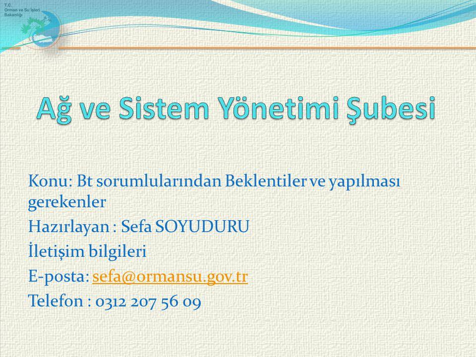 Konu: Bt sorumlularından Beklentiler ve yapılması gerekenler Hazırlayan : Sefa SOYUDURU İletişim bilgileri E-posta: sefa@ormansu.gov.trsefa@ormansu.gov.tr Telefon : 0312 207 56 09