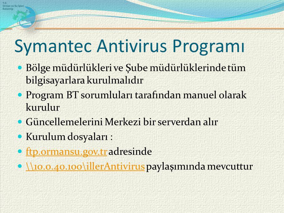 Symantec Antivirus Programı Bölge müdürlükleri ve Şube müdürlüklerinde tüm bilgisayarlara kurulmalıdır Program BT sorumluları tarafından manuel olarak kurulur Güncellemelerini Merkezi bir serverdan alır Kurulum dosyaları : ftp.ormansu.gov.tr adresinde ftp.ormansu.gov.tr \\10.0.40.100\illerAntivirus paylaşımında mevcuttur \\10.0.40.100\illerAntivirus