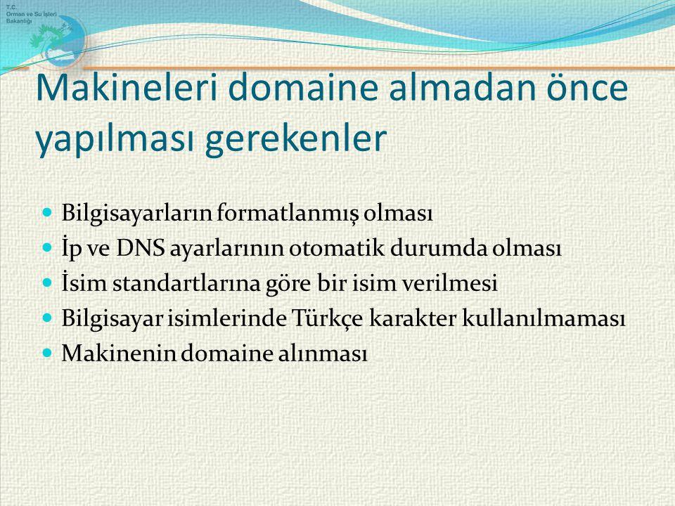Makineleri domaine almadan önce yapılması gerekenler Bilgisayarların formatlanmış olması İp ve DNS ayarlarının otomatik durumda olması İsim standartlarına göre bir isim verilmesi Bilgisayar isimlerinde Türkçe karakter kullanılmaması Makinenin domaine alınması