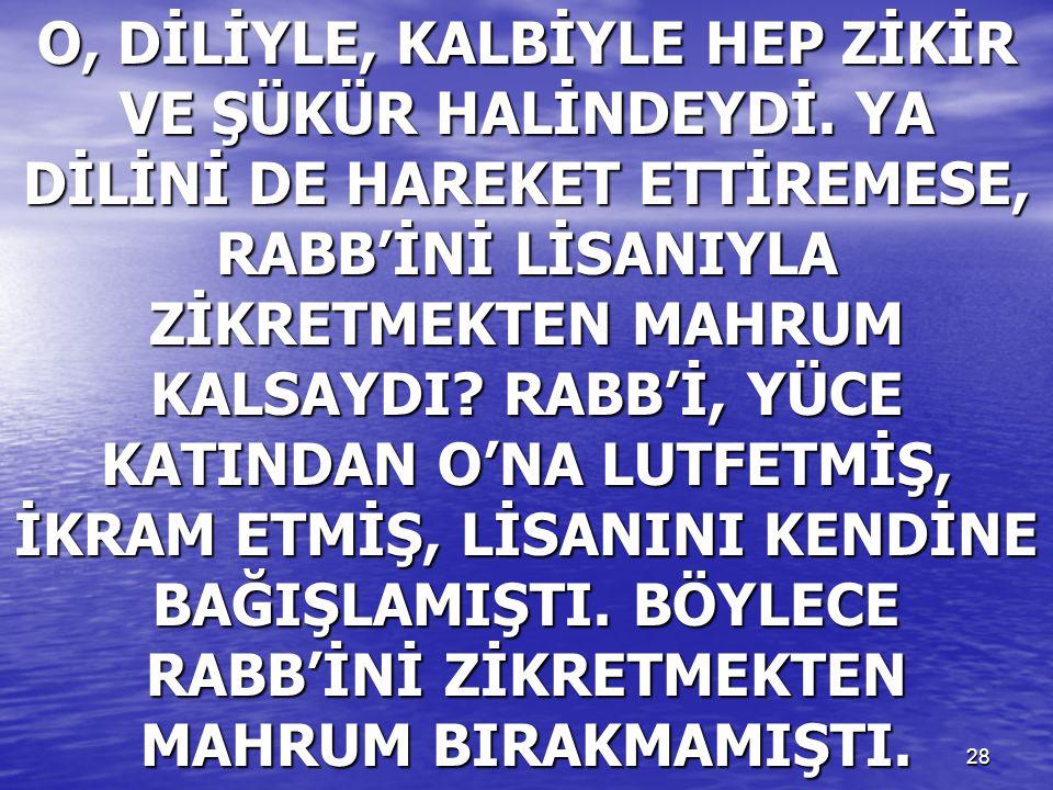 28 O, DİLİYLE, KALBİYLE HEP ZİKİR VE ŞÜKÜR HALİNDEYDİ. YA DİLİNİ DE HAREKET ETTİREMESE, RABB'İNİ LİSANIYLA ZİKRETMEKTEN MAHRUM KALSAYDI? RABB'İ, YÜCE
