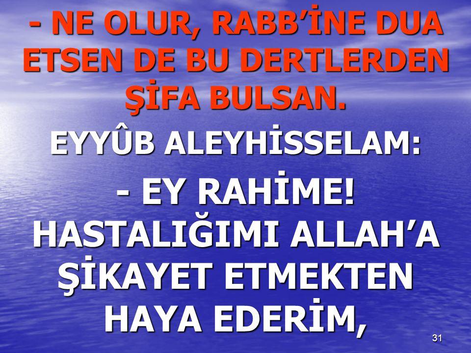 31 - NE OLUR, RABB'İNE DUA ETSEN DE BU DERTLERDEN ŞİFA BULSAN. EYYÛB ALEYHİSSELAM: - EY RAHİME! HASTALIĞIMI ALLAH'A ŞİKAYET ETMEKTEN HAYA EDERİM,