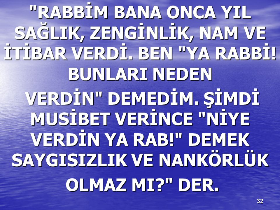 32 RABBİM BANA ONCA YIL SAĞLIK, ZENGİNLİK, NAM VE İTİBAR VERDİ.