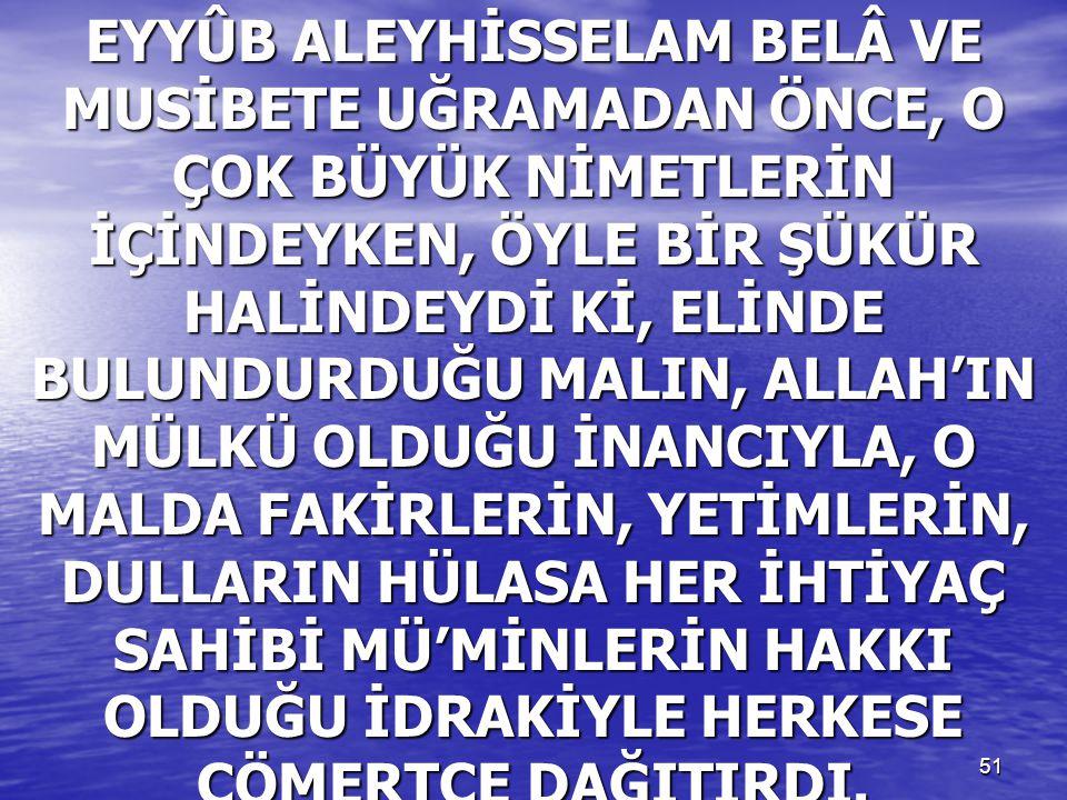 51 EYYÛB ALEYHİSSELAM BELÂ VE MUSİBETE UĞRAMADAN ÖNCE, O ÇOK BÜYÜK NİMETLERİN İÇİNDEYKEN, ÖYLE BİR ŞÜKÜR HALİNDEYDİ Kİ, ELİNDE BULUNDURDUĞU MALIN, ALL