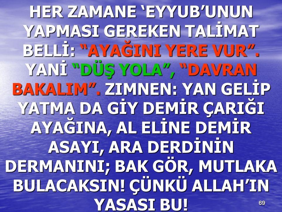 """69 HER ZAMANE 'EYYUB'UNUN YAPMASI GEREKEN TALİMAT BELLİ: """"AYAĞINI YERE VUR"""". YANİ """"DÜŞ YOLA"""", """"DAVRAN BAKALIM"""". ZIMNEN: YAN GELİP YATMA DA GİY DEMİR Ç"""
