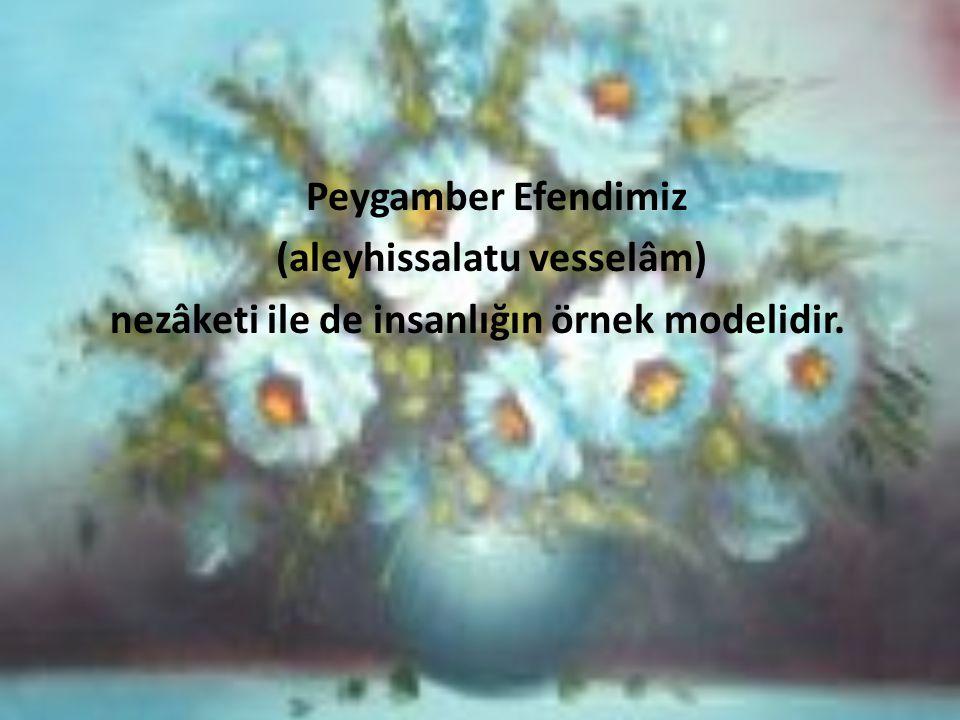 Peygamber Efendimiz (aleyhissalatu vesselâm) nezâketi ile de insanlığın örnek modelidir.