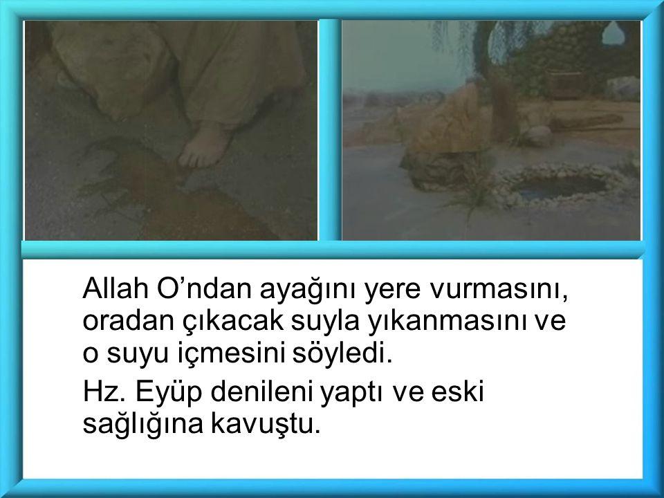 Allah O'ndan ayağını yere vurmasını, oradan çıkacak suyla yıkanmasını ve o suyu içmesini söyledi. Hz. Eyüp denileni yaptı ve eski sağlığına kavuştu.