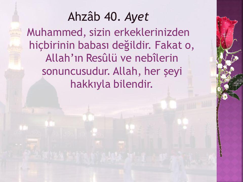 Ahzâb 40. Ayet Muhammed, sizin erkeklerinizden hiçbirinin babası değildir. Fakat o, Allah'ın Resûlü ve nebîlerin sonuncusudur. Allah, her şeyi hakkıyl