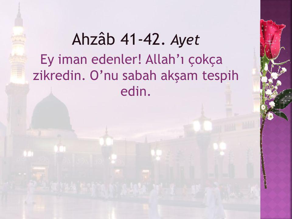 Ahzâb 41-42. Ayet Ey iman edenler! Allah'ı çokça zikredin. O'nu sabah akşam tespih edin.
