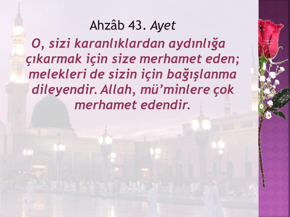 Ahzâb 43. Ayet O, sizi karanlıklardan aydınlığa çıkarmak için size merhamet eden; melekleri de sizin için bağışlanma dileyendir. Allah, mü'minlere çok