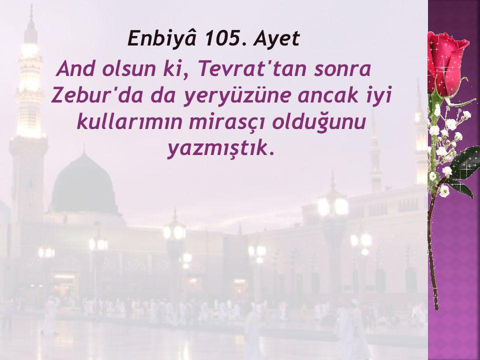 Enbiyâ 105. Ayet And olsun ki, Tevrat'tan sonra Zebur'da da yeryüzüne ancak iyi kullarımın mirasçı olduğunu yazmıştık.
