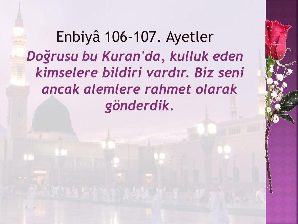 Enbiyâ 106-107. Ayetler Doğrusu bu Kuran'da, kulluk eden kimselere bildiri vardır. Biz seni ancak alemlere rahmet olarak gönderdik.