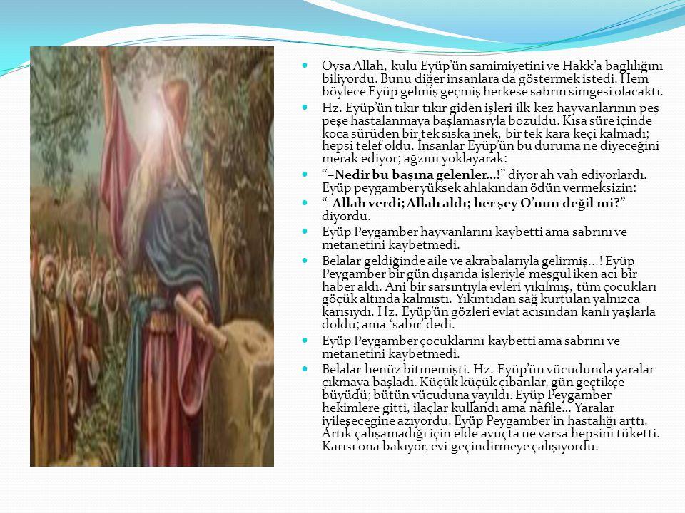 Oysa Allah, kulu Eyüp'ün samimiyetini ve Hakk'a bağlılığını biliyordu. Bunu diğer insanlara da göstermek istedi. Hem böylece Eyüp gelmiş geçmiş herkes