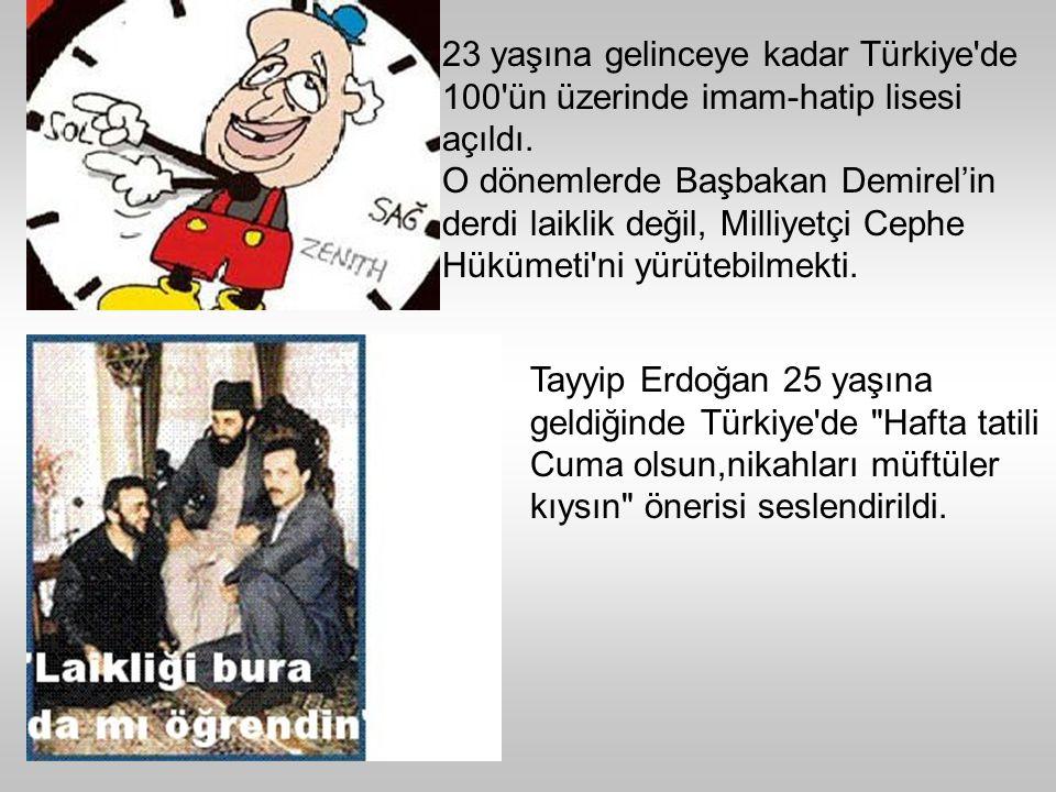 23 yaşına gelinceye kadar Türkiye de 100 ün üzerinde imam-hatip lisesi açıldı.