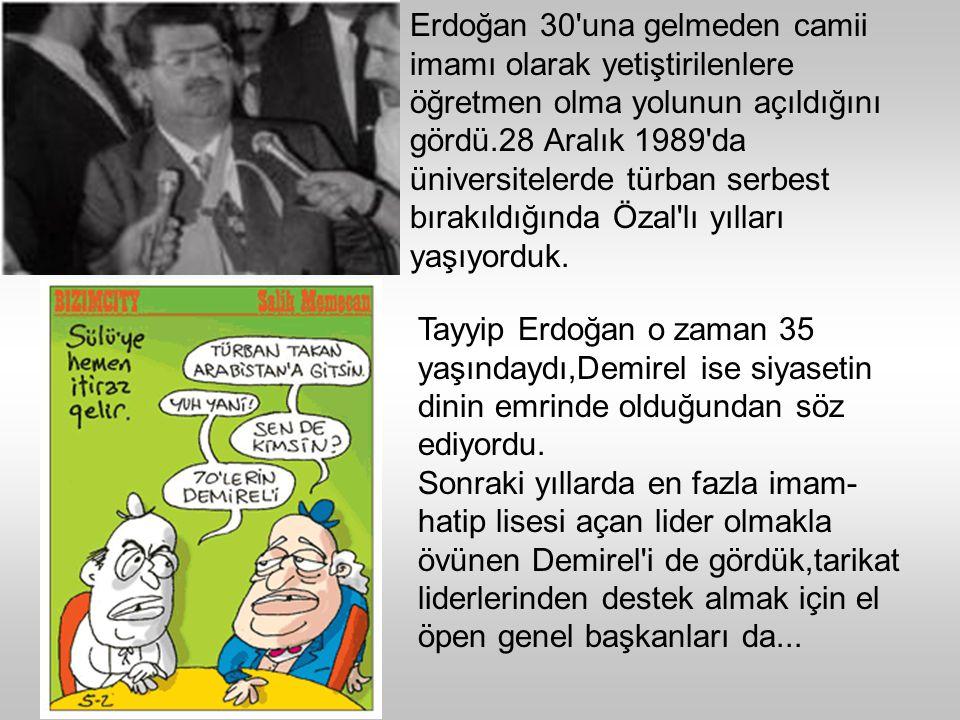 Erdoğan 30 una gelmeden camii imamı olarak yetiştirilenlere öğretmen olma yolunun açıldığını gördü.28 Aralık 1989 da üniversitelerde türban serbest bırakıldığında Özal lı yılları yaşıyorduk.