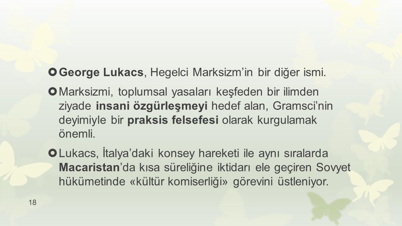 18  George Lukacs, Hegelci Marksizm'in bir diğer ismi.  Marksizmi, toplumsal yasaları keşfeden bir ilimden ziyade insani özgürleşmeyi hedef alan, Gr