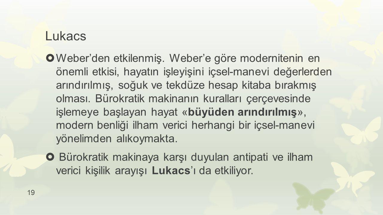 Lukacs  Weber'den etkilenmiş. Weber'e göre modernitenin en önemli etkisi, hayatın işleyişini içsel-manevi değerlerden arındırılmış, soğuk ve tekdüze