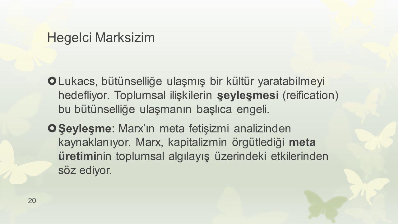 20 Hegelci Marksizim  Lukacs, bütünselliğe ulaşmış bir kültür yaratabilmeyi hedefliyor. Toplumsal ilişkilerin şeyleşmesi (reification) bu bütünselliğ
