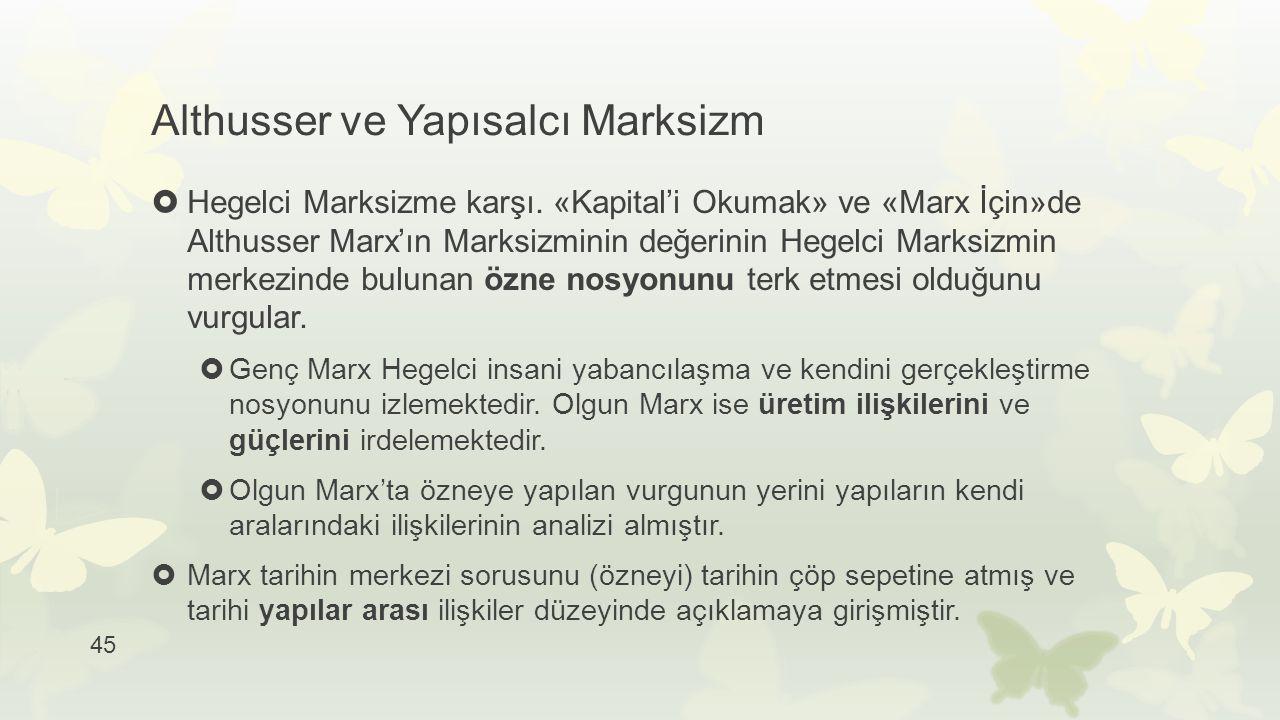 45 Althusser ve Yapısalcı Marksizm  Hegelci Marksizme karşı. «Kapital'i Okumak» ve «Marx İçin»de Althusser Marx'ın Marksizminin değerinin Hegelci Mar