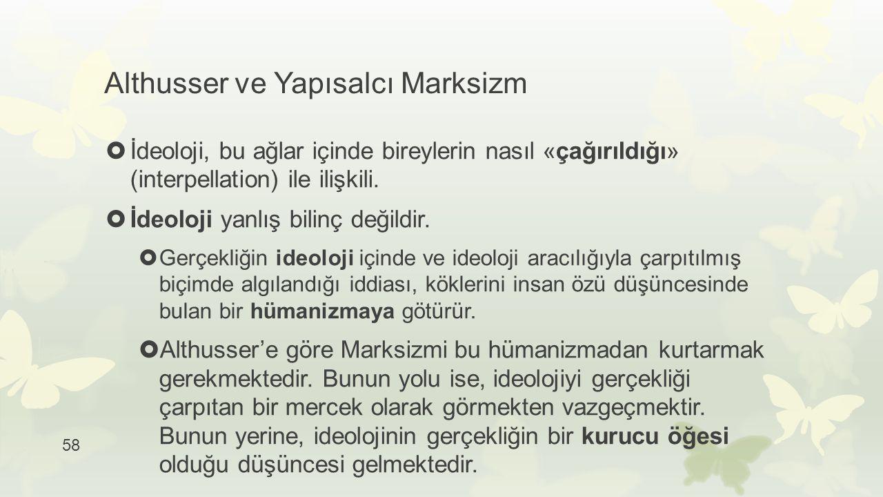 58 Althusser ve Yapısalcı Marksizm  İdeoloji, bu ağlar içinde bireylerin nasıl «çağırıldığı» (interpellation) ile ilişkili.  İdeoloji yanlış bilinç