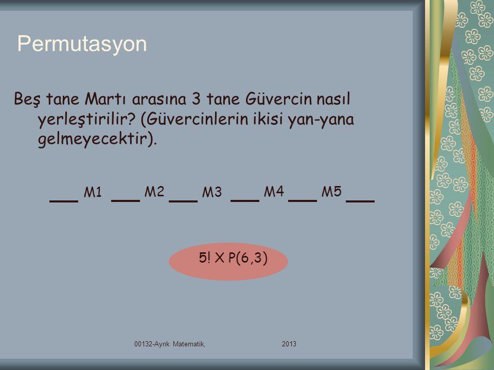Permutasyon Beş tane Martı arasına 3 tane Güvercin nasıl yerleştirilir? (Güvercinlerin ikisi yan-yana gelmeyecektir). M1 M2 M3 M4M5 5! X P(6,3) 00132-