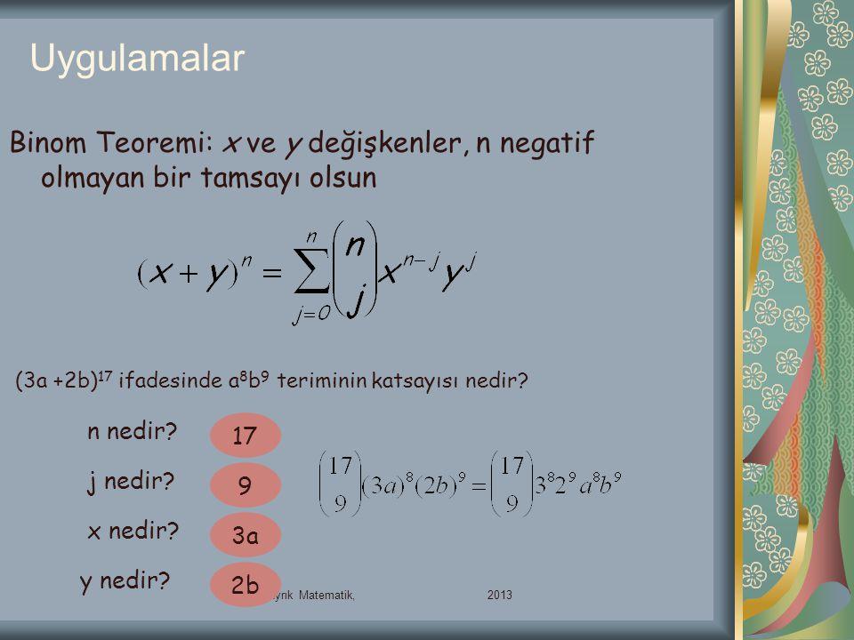 Uygulamalar 00132-Ayrık Matematik, 2013 Binom Teoremi: x ve y değişkenler, n negatif olmayan bir tamsayı olsun (3a +2b) 17 ifadesinde a 8 b 9 terimini